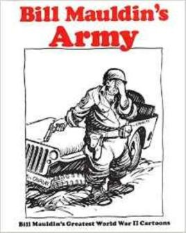 Bill Mauldins Army: Bill Mauldins Greatest World War II Cartoons