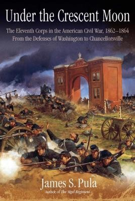 Under the Crescent Moon: The Eleventh Corps in the American Civil War, 1862-1864