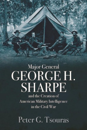 Major General George H. Sharpe and The Creation of the American Military Intelligence in the Civil War
